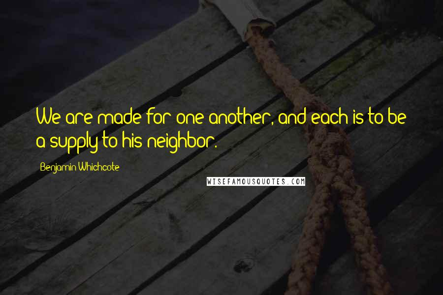 Benjamin Whichcote quotes: We are made for one another, and each is to be a supply to his neighbor.
