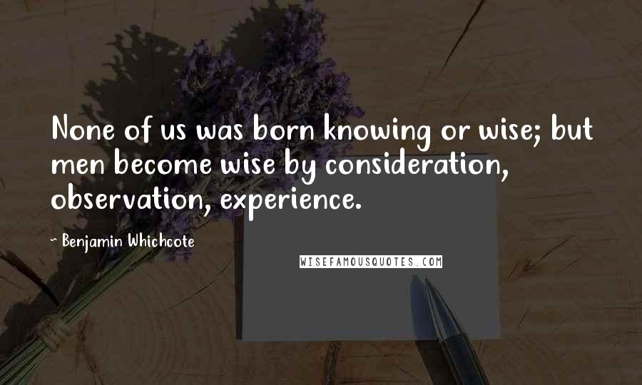 Benjamin Whichcote quotes: None of us was born knowing or wise; but men become wise by consideration, observation, experience.