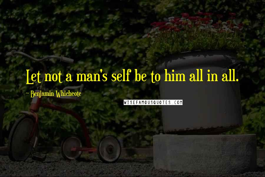 Benjamin Whichcote quotes: Let not a man's self be to him all in all.
