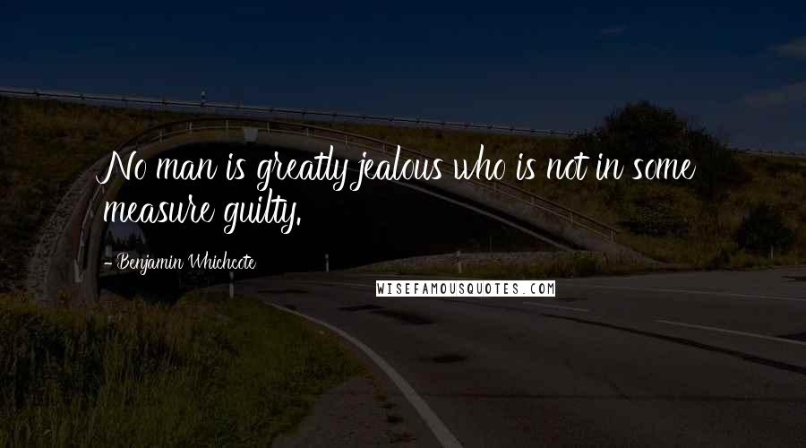 Benjamin Whichcote quotes: No man is greatly jealous who is not in some measure guilty.