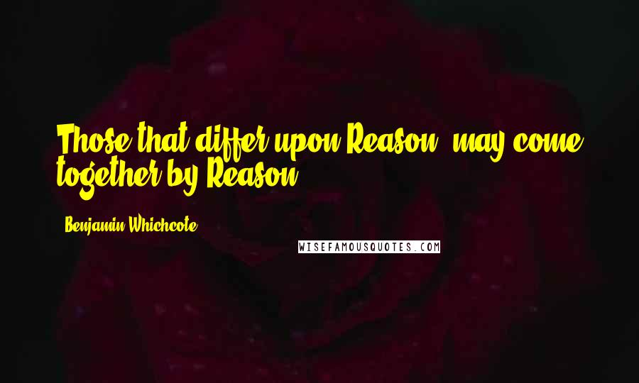 Benjamin Whichcote quotes: Those that differ upon Reason, may come together by Reason.