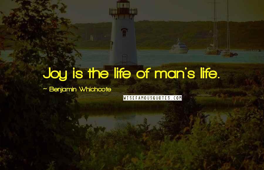 Benjamin Whichcote quotes: Joy is the life of man's life.