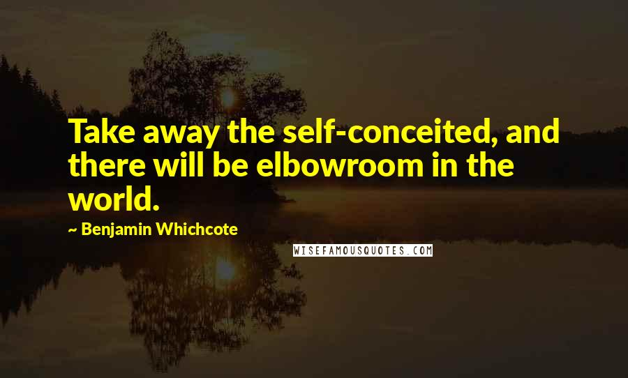 Benjamin Whichcote quotes: Take away the self-conceited, and there will be elbowroom in the world.