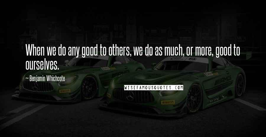 Benjamin Whichcote quotes: When we do any good to others, we do as much, or more, good to ourselves.