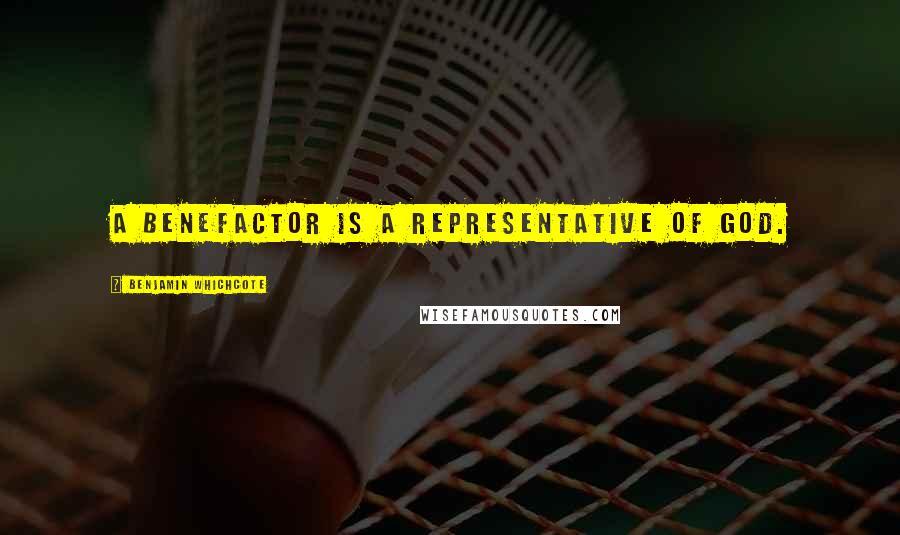 Benjamin Whichcote quotes: A benefactor is a representative of God.