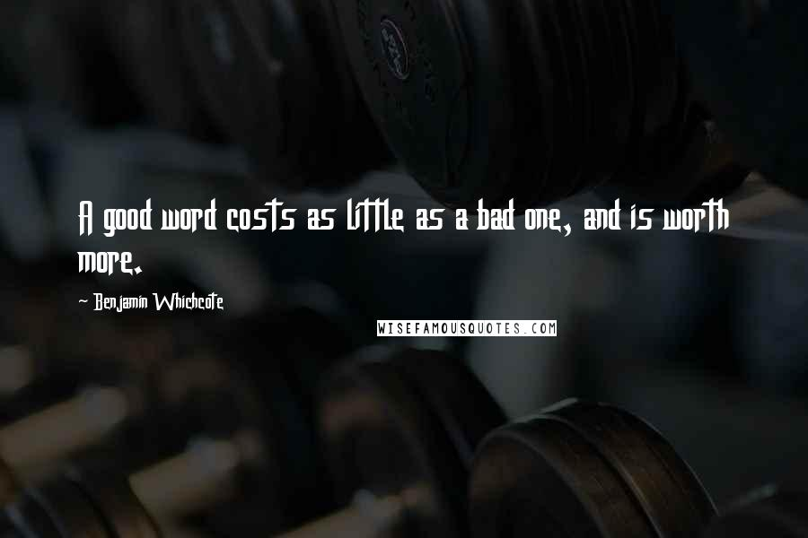 Benjamin Whichcote quotes: A good word costs as little as a bad one, and is worth more.