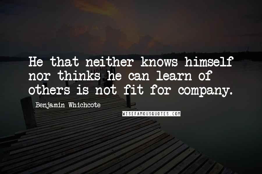 Benjamin Whichcote quotes: He that neither knows himself nor thinks he can learn of others is not fit for company.
