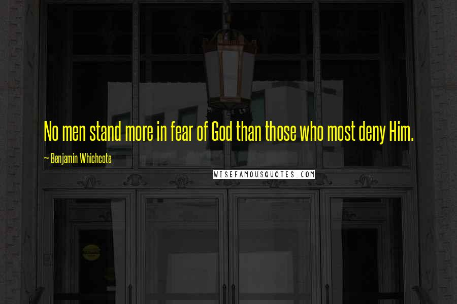 Benjamin Whichcote quotes: No men stand more in fear of God than those who most deny Him.