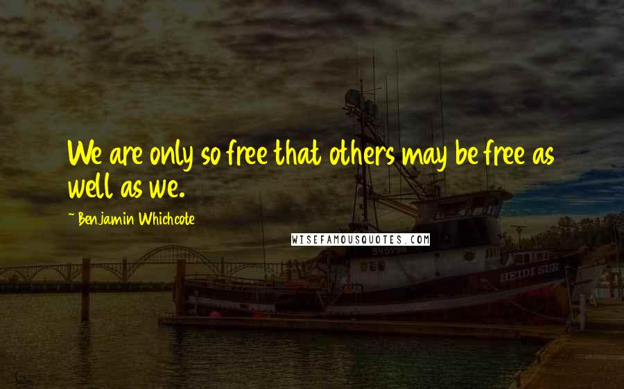 Benjamin Whichcote quotes: We are only so free that others may be free as well as we.