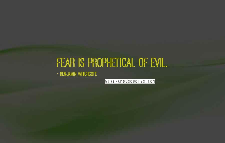 Benjamin Whichcote quotes: Fear is prophetical of evil.