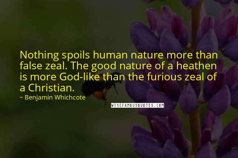 Benjamin Whichcote quotes: Nothing spoils human nature more than false zeal. The good nature of a heathen is more God-like than the furious zeal of a Christian.