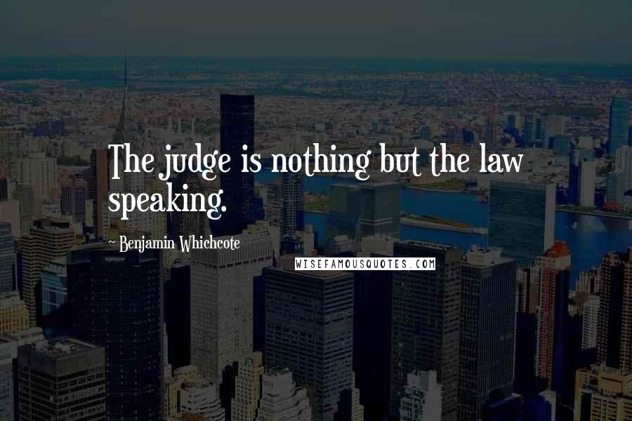 Benjamin Whichcote quotes: The judge is nothing but the law speaking.
