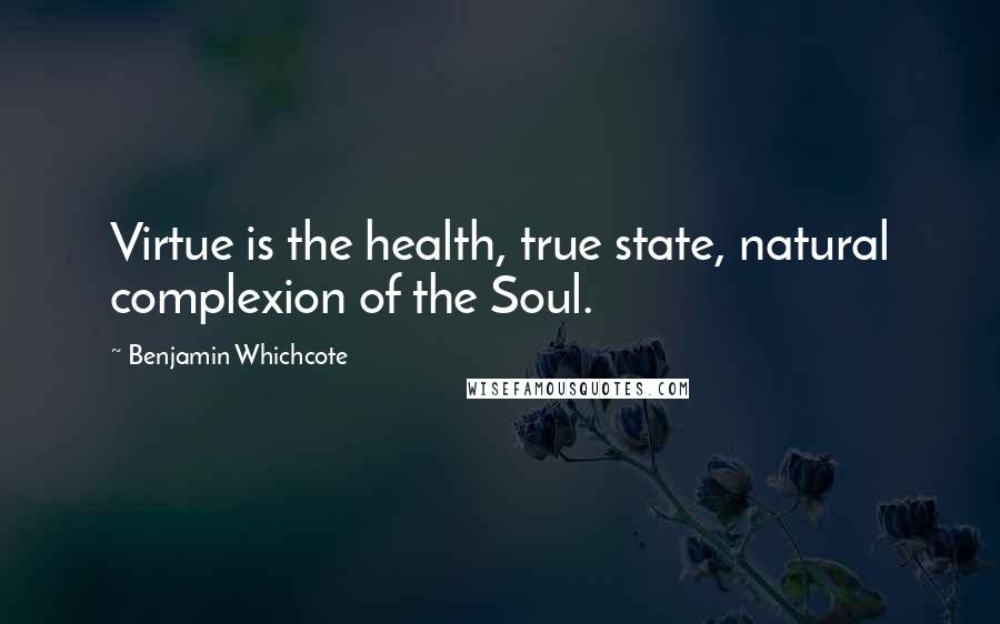 Benjamin Whichcote quotes: Virtue is the health, true state, natural complexion of the Soul.