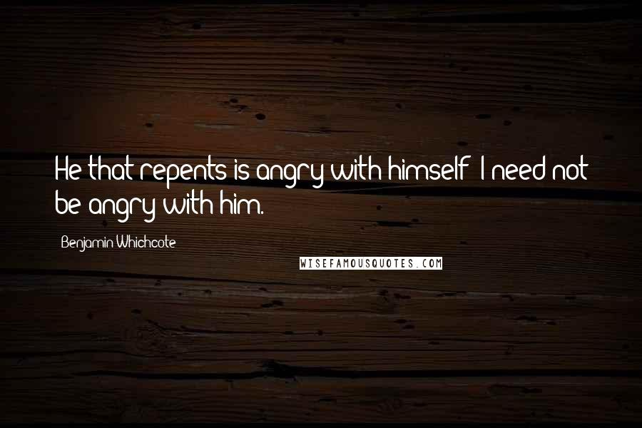 Benjamin Whichcote quotes: He that repents is angry with himself; I need not be angry with him.