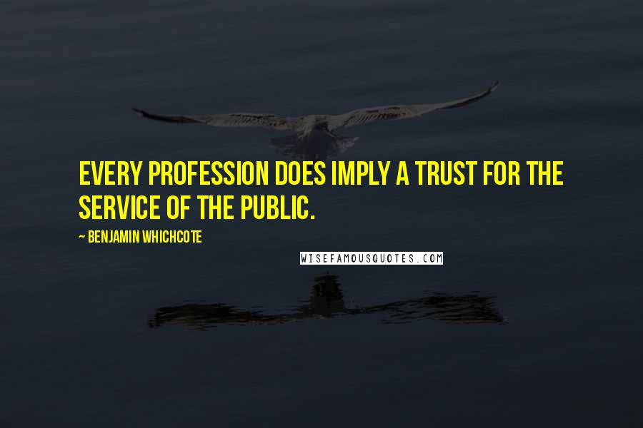 Benjamin Whichcote quotes: Every profession does imply a trust for the service of the public.