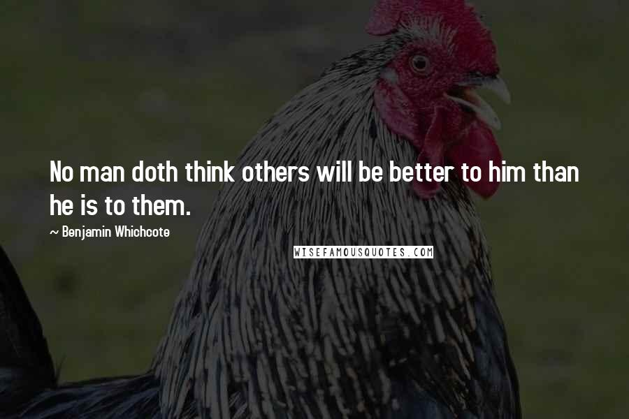 Benjamin Whichcote quotes: No man doth think others will be better to him than he is to them.