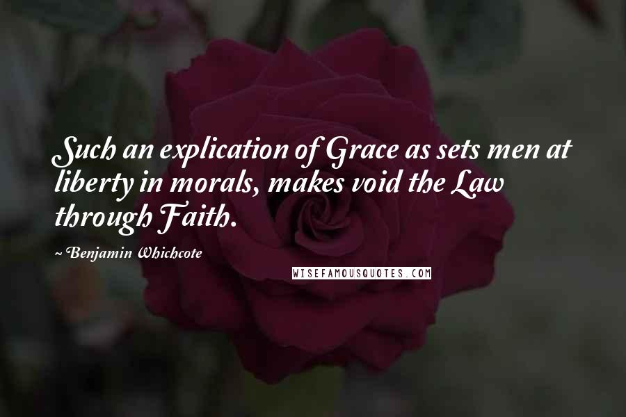 Benjamin Whichcote quotes: Such an explication of Grace as sets men at liberty in morals, makes void the Law through Faith.