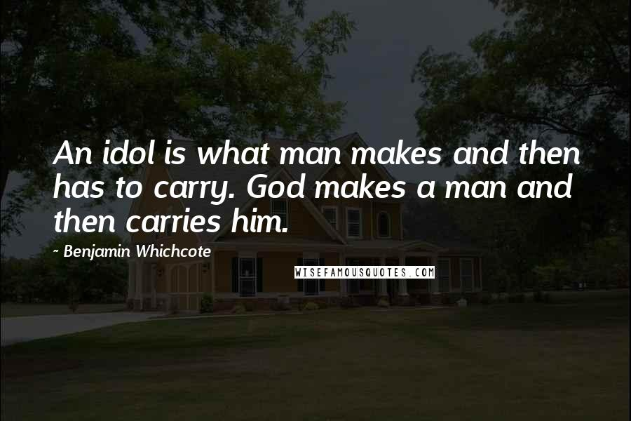 Benjamin Whichcote quotes: An idol is what man makes and then has to carry. God makes a man and then carries him.
