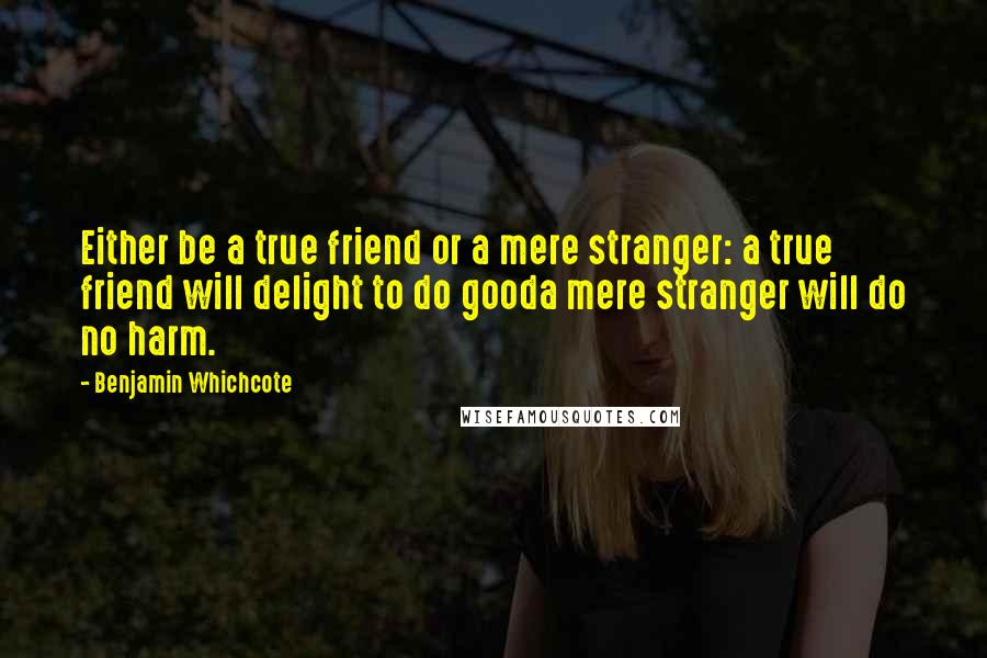 Benjamin Whichcote quotes: Either be a true friend or a mere stranger: a true friend will delight to do gooda mere stranger will do no harm.