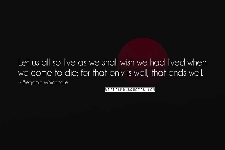 Benjamin Whichcote quotes: Let us all so live as we shall wish we had lived when we come to die; for that only is well, that ends well.