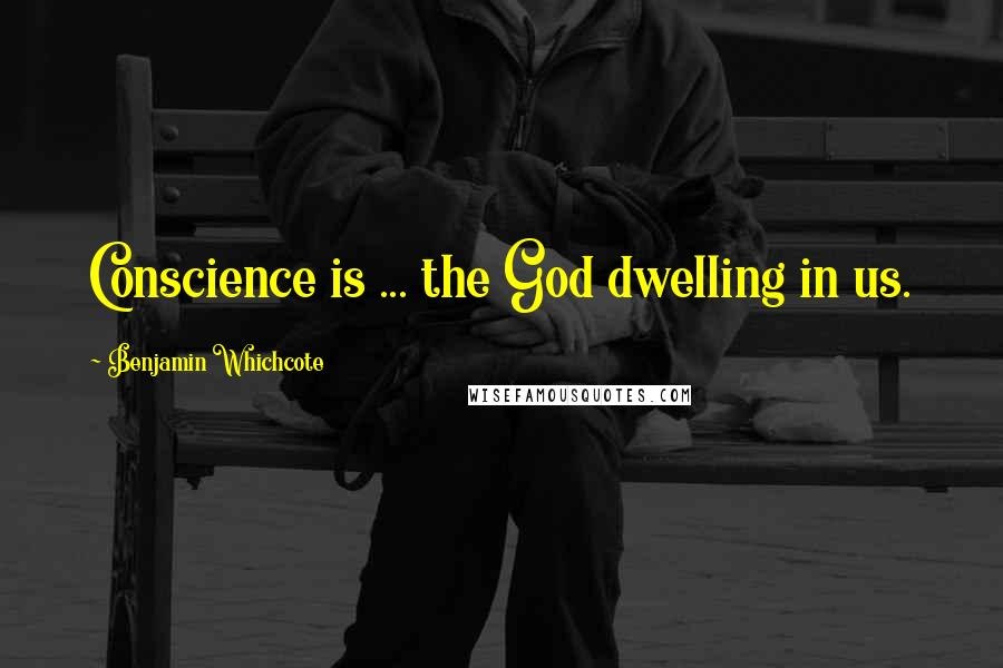 Benjamin Whichcote quotes: Conscience is ... the God dwelling in us.