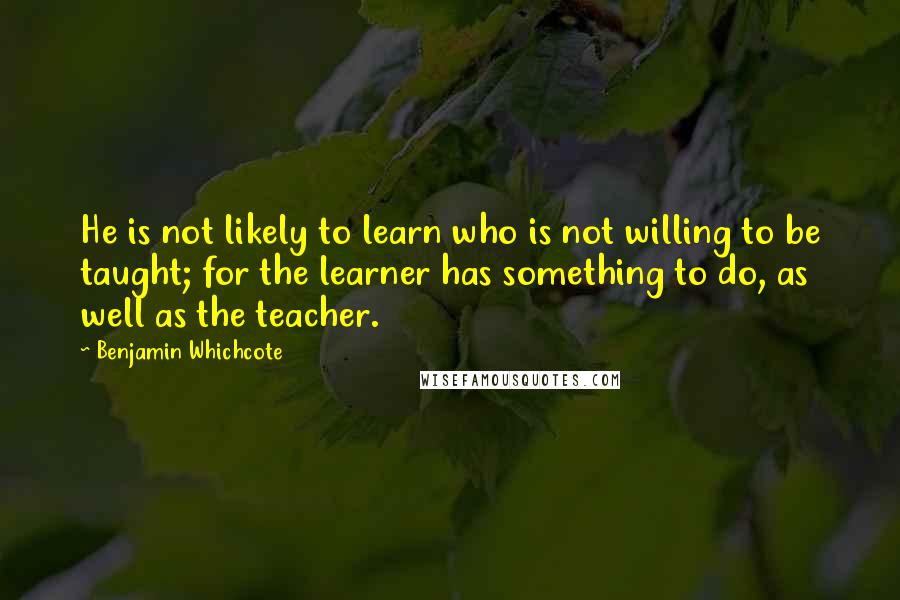 Benjamin Whichcote quotes: He is not likely to learn who is not willing to be taught; for the learner has something to do, as well as the teacher.