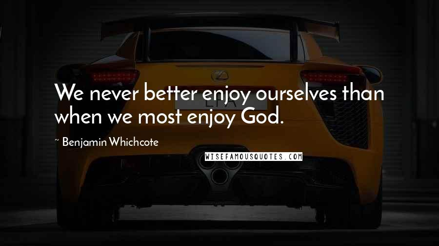 Benjamin Whichcote quotes: We never better enjoy ourselves than when we most enjoy God.