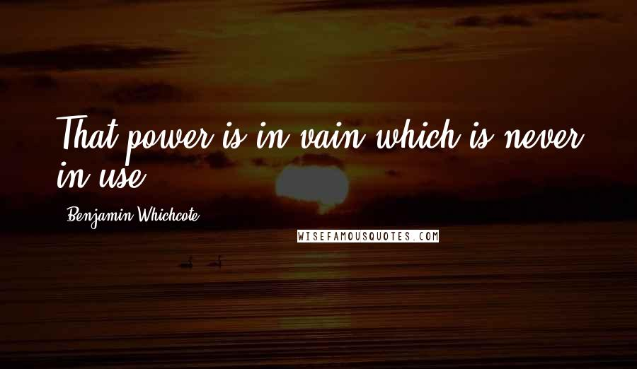 Benjamin Whichcote quotes: That power is in vain which is never in use.