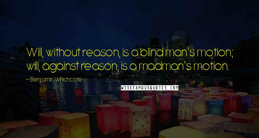 Benjamin Whichcote quotes: Will, without reason, is a blind man's motion; will, against reason, is a madman's motion.