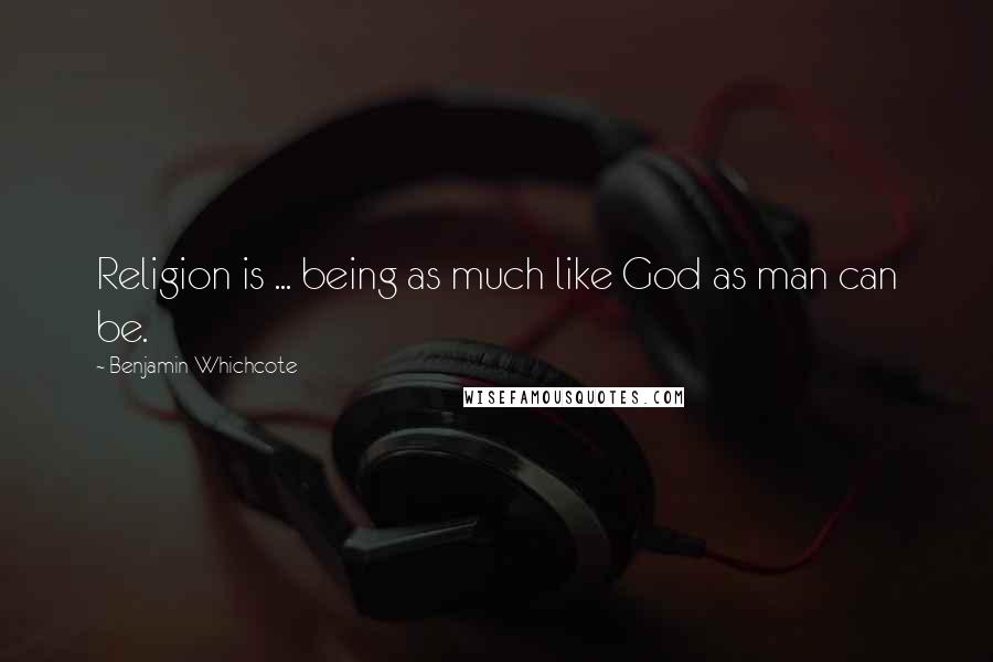 Benjamin Whichcote quotes: Religion is ... being as much like God as man can be.