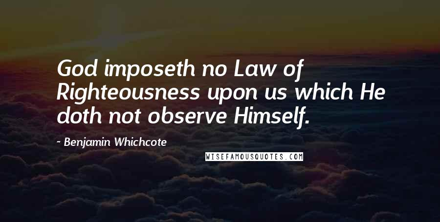 Benjamin Whichcote quotes: God imposeth no Law of Righteousness upon us which He doth not observe Himself.