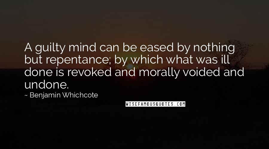 Benjamin Whichcote quotes: A guilty mind can be eased by nothing but repentance; by which what was ill done is revoked and morally voided and undone.