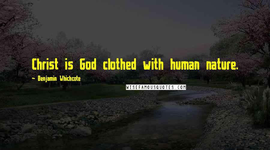 Benjamin Whichcote quotes: Christ is God clothed with human nature.