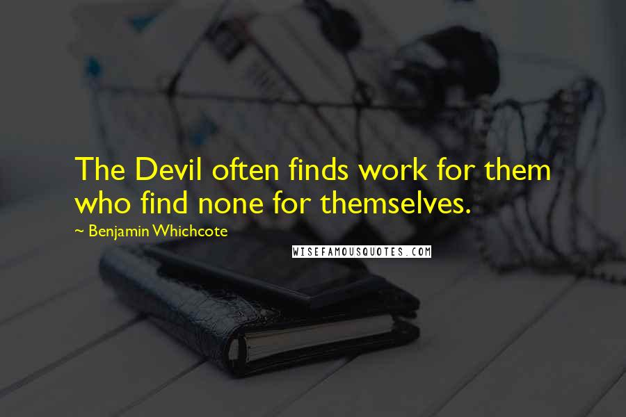 Benjamin Whichcote quotes: The Devil often finds work for them who find none for themselves.