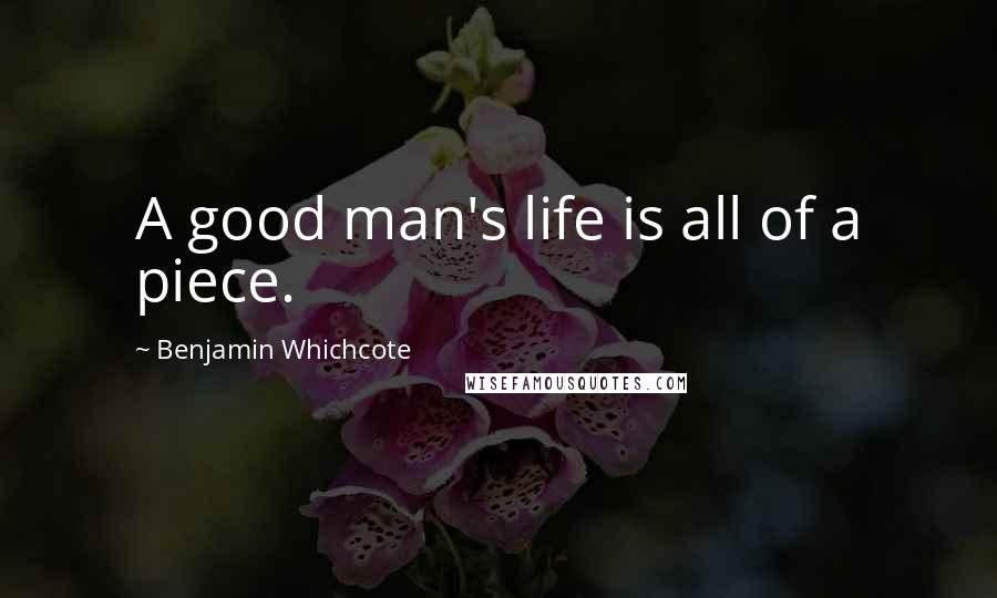 Benjamin Whichcote quotes: A good man's life is all of a piece.
