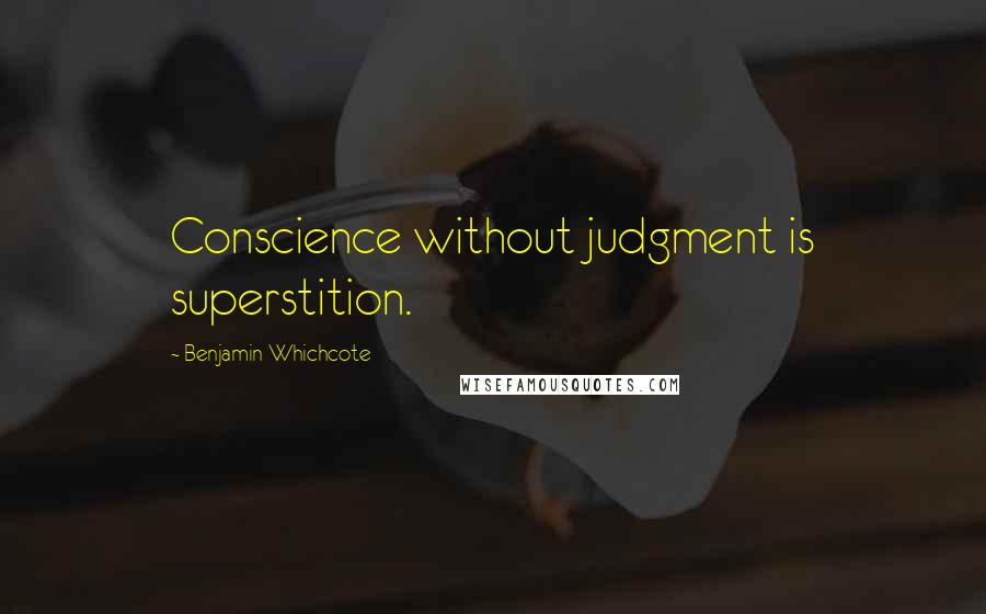 Benjamin Whichcote quotes: Conscience without judgment is superstition.