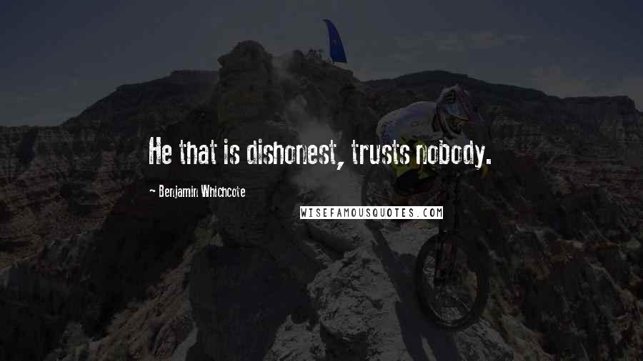 Benjamin Whichcote quotes: He that is dishonest, trusts nobody.