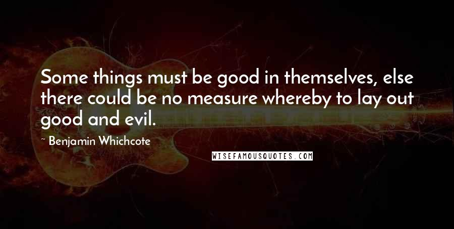 Benjamin Whichcote quotes: Some things must be good in themselves, else there could be no measure whereby to lay out good and evil.