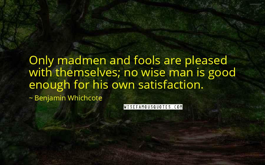Benjamin Whichcote quotes: Only madmen and fools are pleased with themselves; no wise man is good enough for his own satisfaction.