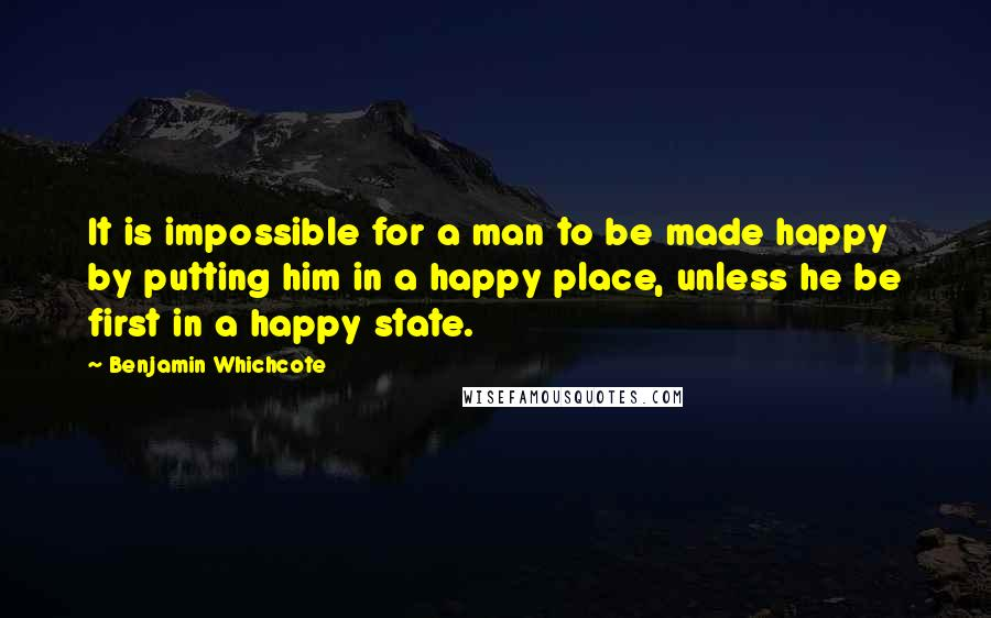 Benjamin Whichcote quotes: It is impossible for a man to be made happy by putting him in a happy place, unless he be first in a happy state.