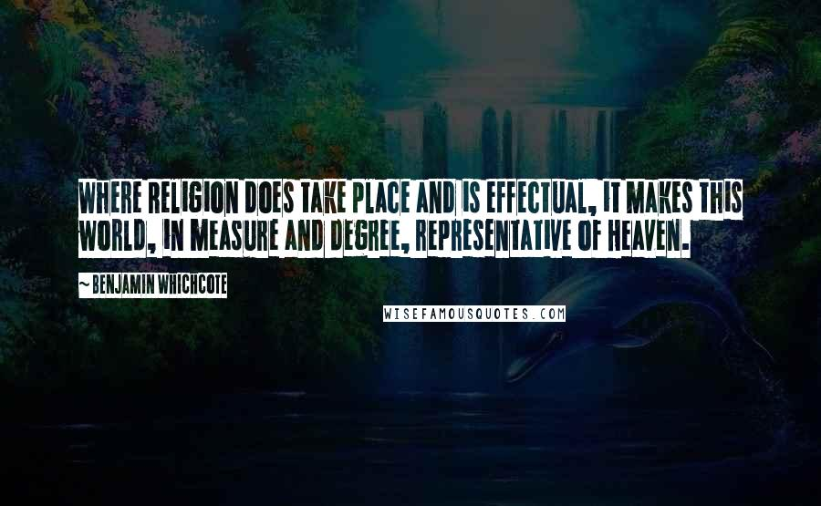 Benjamin Whichcote quotes: Where Religion does take place and is effectual, it makes this world, in measure and degree, representative of Heaven.