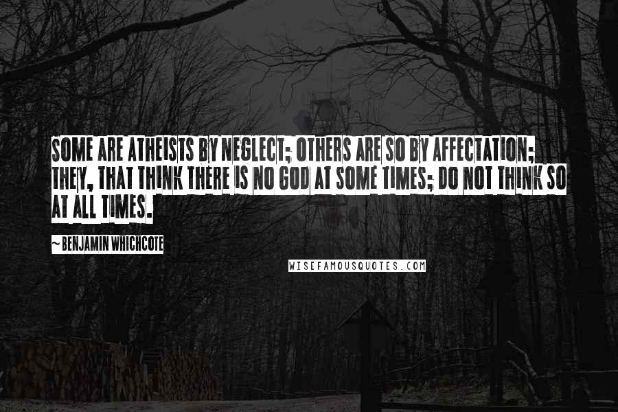 Benjamin Whichcote quotes: Some are Atheists by Neglect; others are so by Affectation; they, that think there is no God at some times; do not think so at all times.