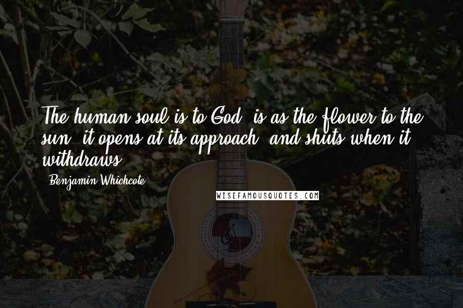 Benjamin Whichcote quotes: The human soul is to God, is as the flower to the sun; it opens at its approach, and shuts when it withdraws.
