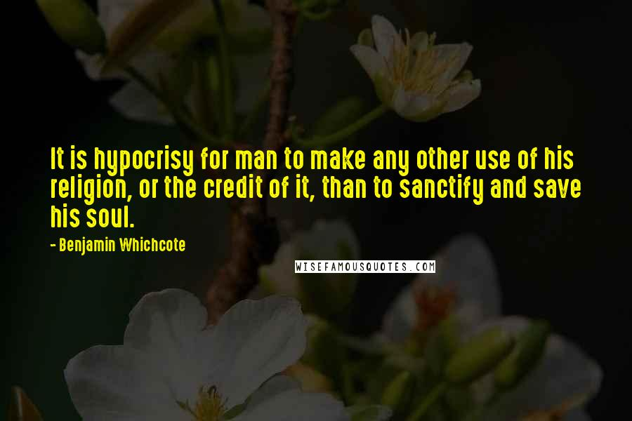 Benjamin Whichcote quotes: It is hypocrisy for man to make any other use of his religion, or the credit of it, than to sanctify and save his soul.