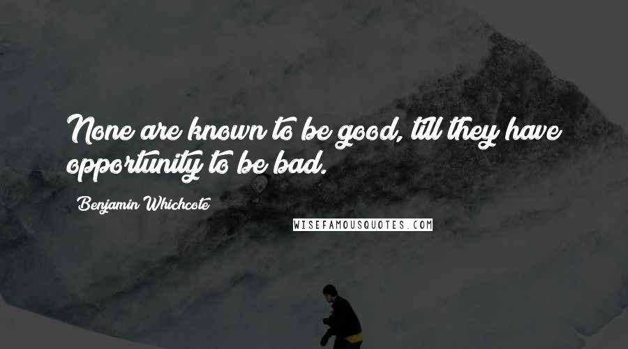 Benjamin Whichcote quotes: None are known to be good, till they have opportunity to be bad.