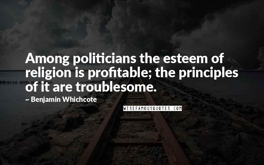 Benjamin Whichcote quotes: Among politicians the esteem of religion is profitable; the principles of it are troublesome.