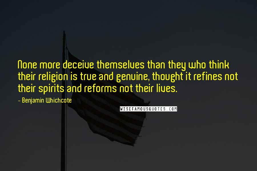 Benjamin Whichcote quotes: None more deceive themselves than they who think their religion is true and genuine, thought it refines not their spirits and reforms not their lives.