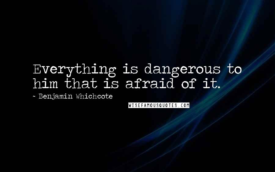 Benjamin Whichcote quotes: Everything is dangerous to him that is afraid of it.