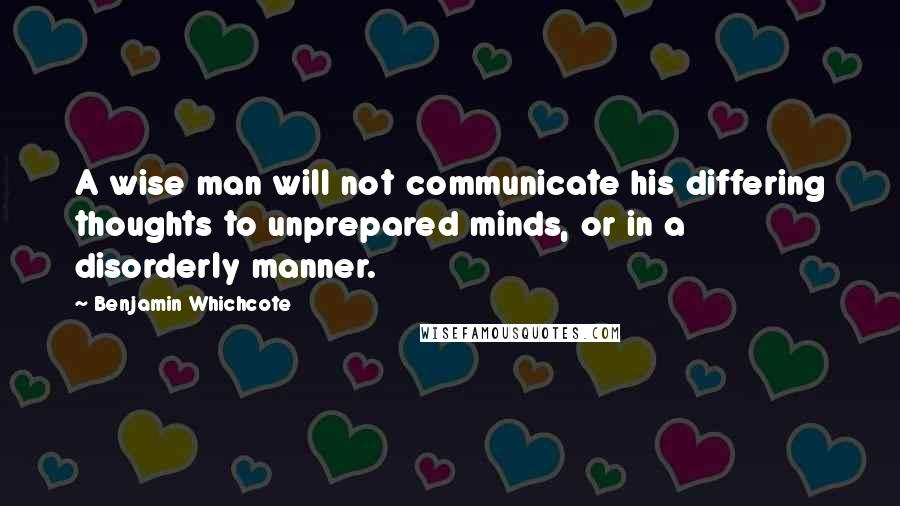 Benjamin Whichcote quotes: A wise man will not communicate his differing thoughts to unprepared minds, or in a disorderly manner.