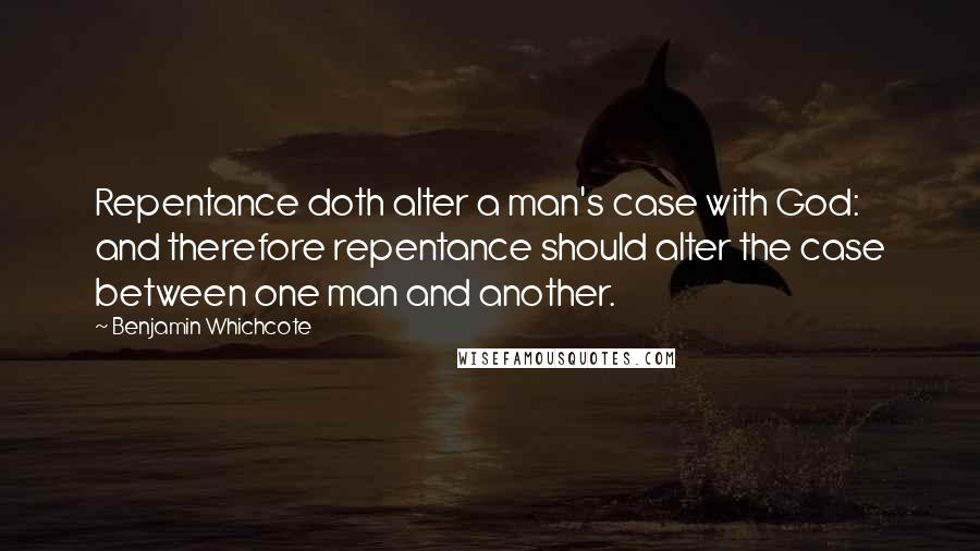 Benjamin Whichcote quotes: Repentance doth alter a man's case with God: and therefore repentance should alter the case between one man and another.